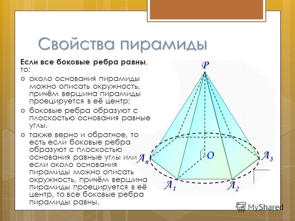 Свойства пирамиды Если все боковые ребра равны, то: около основания пирамиды можно описать окружность, причём вершина пирамиды проецируется в её центр; боковые ребра образуют с плоскостью основания равные углы. также верно и обратное, то есть если бо