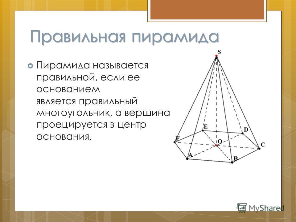 Правильная пирамида Пирамида называется правильной, если ее основанием является правильный многоугольник, а вершина проецируется в центр основания.