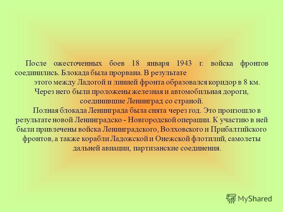 После ожесточенных боев 18 января 1943 г. войска фронтов соединились. Блокада была прорвана. В результате этого между Ладогой и линией фронта образовался коридор в 8 км. Через него были проложены железная и автомобильная дороги, соединившие Ленинград