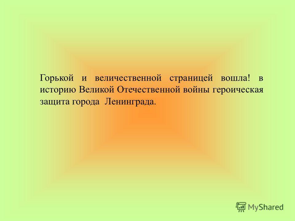 Горькой и величественной страницей вошла! в историю Великой Отечественной войны героическая защита города Ленинграда.