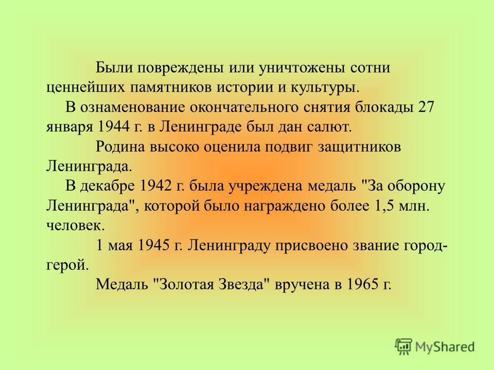 Были повреждены или уничтожены сотни ценнейших памятников истории и культуры. В ознаменование окончательного снятия блокады 27 января 1944 г. в Ленинграде был дан салют. Родина высоко оценила подвиг защитников Ленинграда. В декабре 1942 г. была учреж