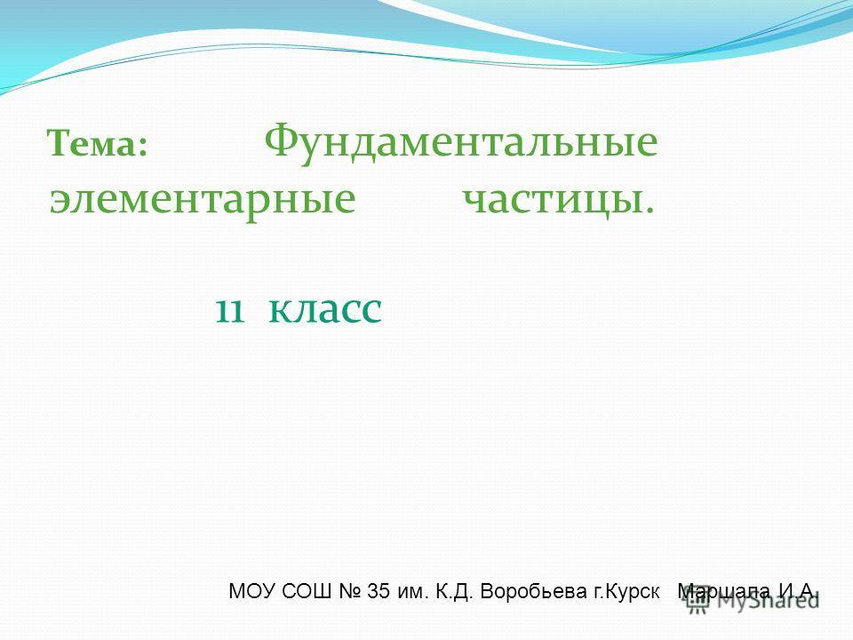 Тема: Фундаментальные элементарные частицы. 11 класс МОУ СОШ 35 им. К.Д. Воробьева г.Курск Маршала И.А.