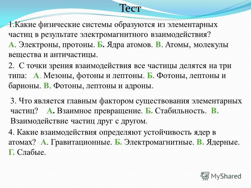 Тест 1.Какие физические системы образуются из элементарных частиц в результате электромагнитного взаимодействия? А. Электроны, протоны. Б. Ядра атомов. В. Атомы, молекулы вещества и античастицы. 2. С точки зрения взаимодействия все частицы делятся на