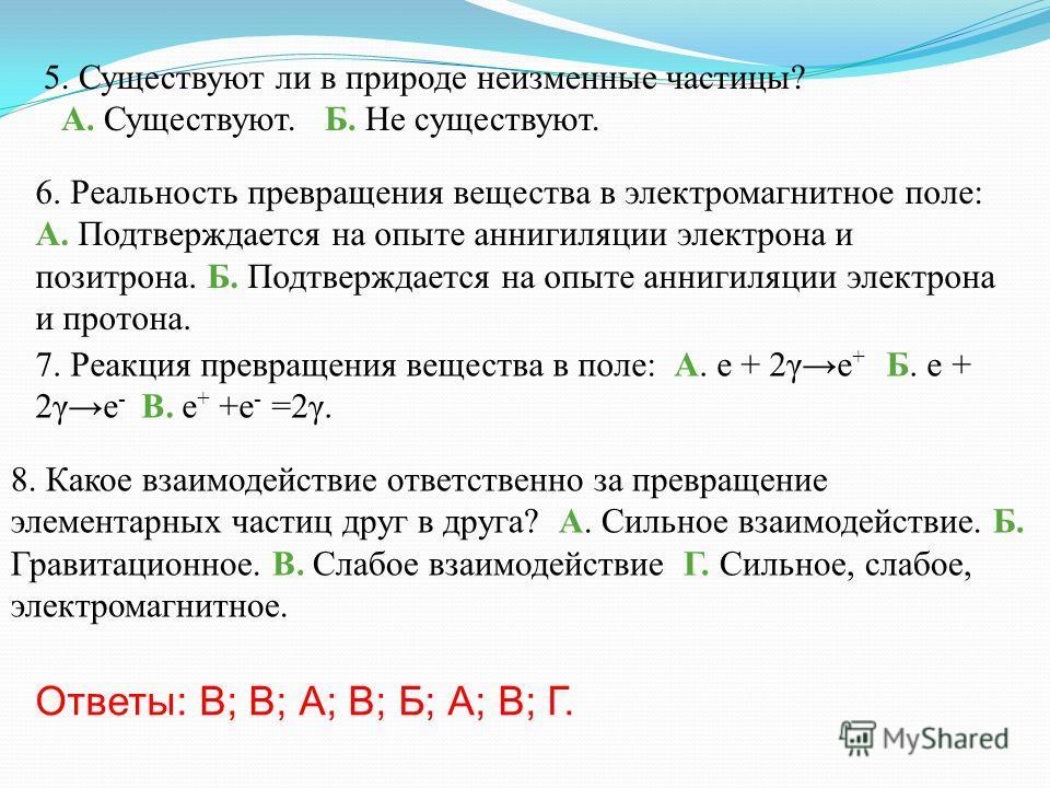 6. Реальность превращения вещества в электромагнитное поле: А. Подтверждается на опыте аннигиляции электрона и позитрона. Б. Подтверждается на опыте аннигиляции электрона и протона. 7. Реакция превращения вещества в поле: А. е + 2γе + Б. е + 2γе - В.