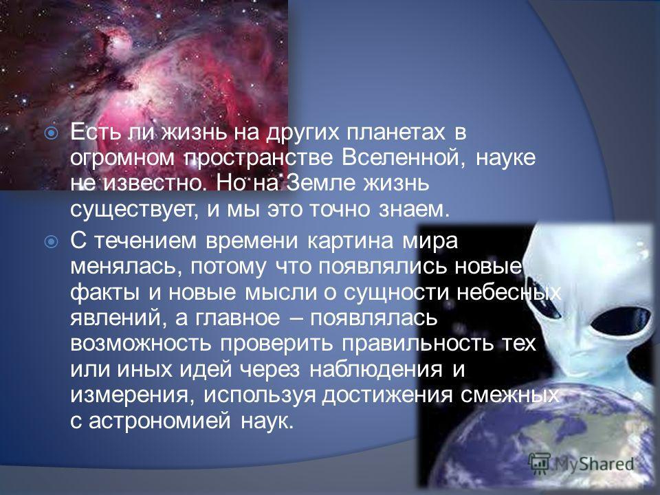 Есть ли жизнь на других планетах в огромном пространстве Вселенной, науке не известно. Но на Земле жизнь существует, и мы это точно знаем. С течением времени картина мира менялась, потому что появлялись новые факты и новые мысли о сущности небесных я