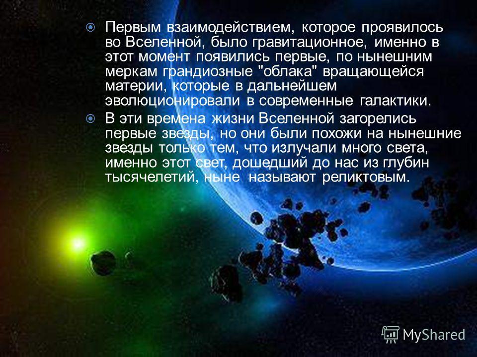 Первым взаимодействием, которое проявилось во Вселенной, было гравитационное, именно в этот момент появились первые, по нынешним меркам грандиозные