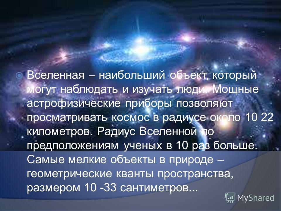 Вселенная – наибольший объект, который могут наблюдать и изучать люди. Мощные астрофизические приборы позволяют просматривать космос в радиусе около 10 22 километров. Радиус Вселенной по предположениям ученых в 10 раз больше. Самые мелкие объекты в п