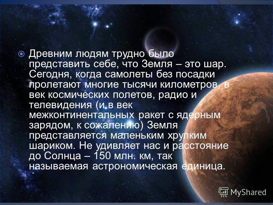 Древним людям трудно было представить себе, что Земля – это шар. Сегодня, когда самолеты без посадки пролетают многие тысячи километров, в век космических полетов, радио и телевидения (и в век межконтинентальных ракет с ядерным зарядом, к сожалению)