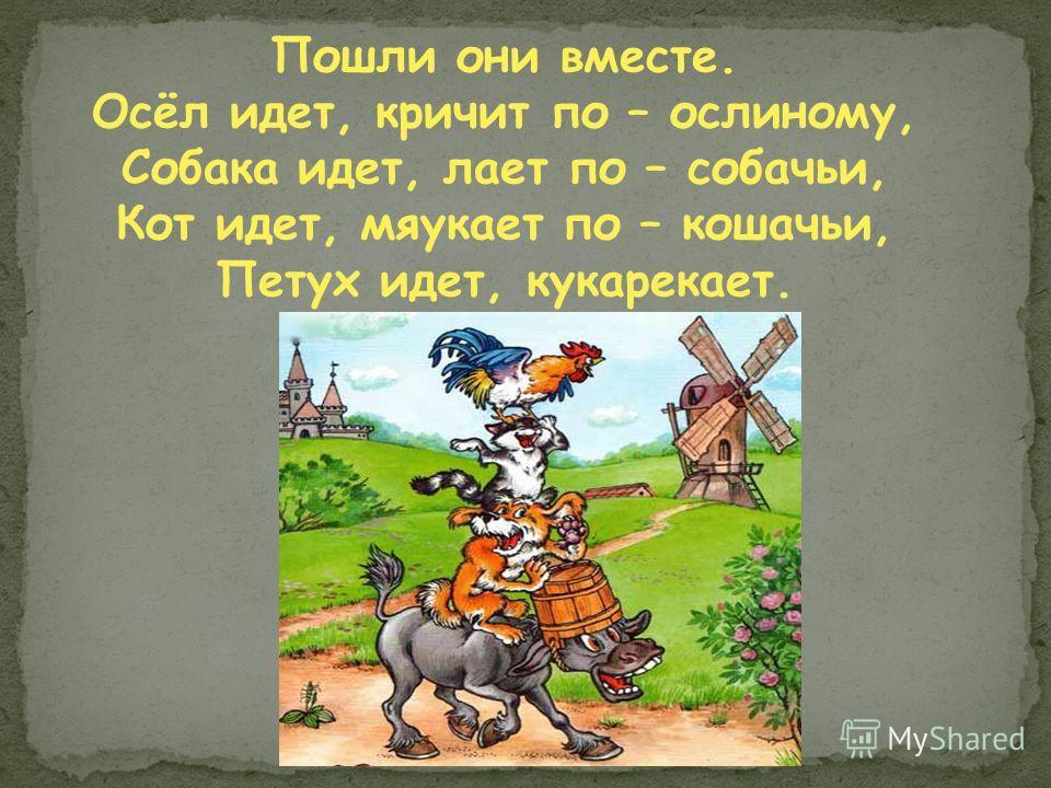 Пошли они вместе. Осёл идет, кричит по – ослиному, Собака идет, лает по – собачьи, Кот идет, мяукает по – кошачьи, Петух идет, кукарекает.