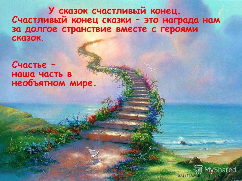 У сказок счастливый конец. Счастливый конец сказки – это награда нам за долгое странствие вместе с героями сказок. Счастье – наша часть в необъятном мире.
