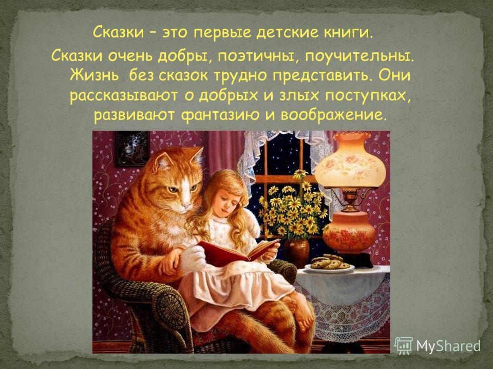 Сказки – это первые детские книги. Сказки очень добры, поэтичны, поучительны. Жизнь без сказок трудно представить. Они рассказывают о добрых и злых поступках, развивают фантазию и воображение.