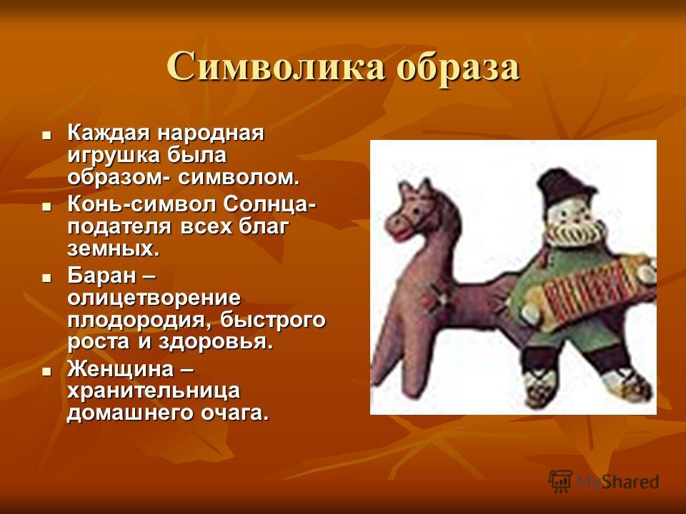 Символика образа Каждая народная игрушка была образом- символом. Каждая народная игрушка была образом- символом. Конь-символ Солнца- подателя всех благ земных. Конь-символ Солнца- подателя всех благ земных. Баран – олицетворение плодородия, быстрого