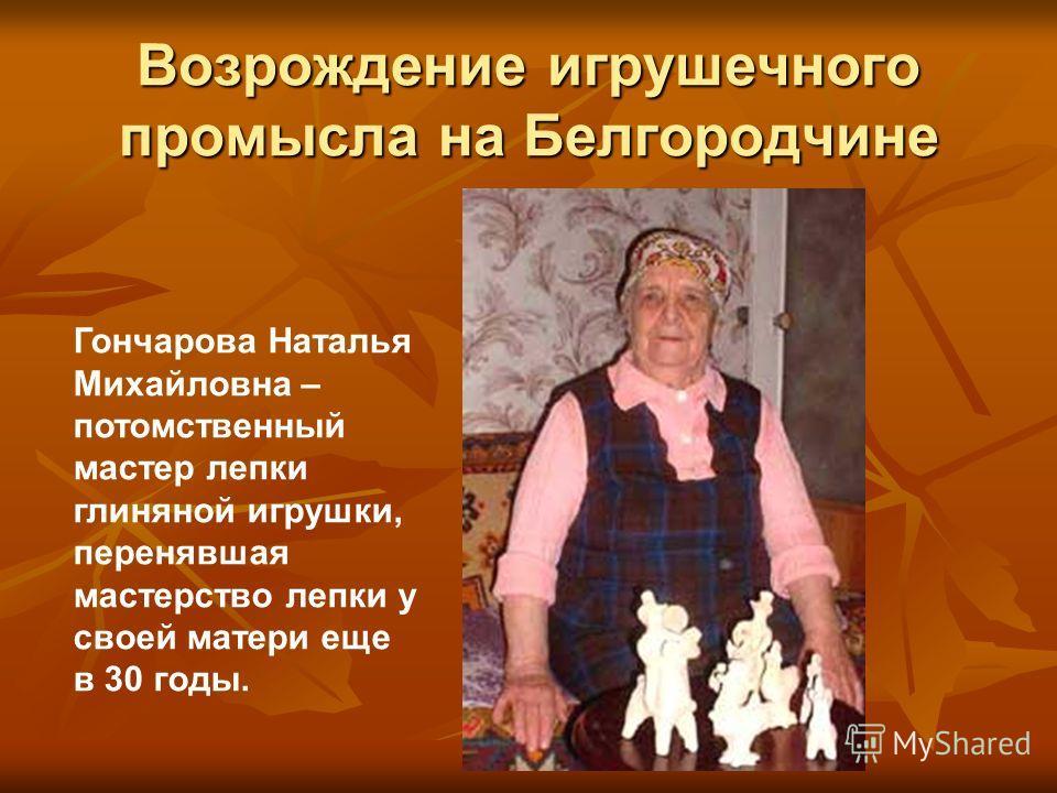 Возрождение игрушечного промысла на Белгородчине Гончарова Наталья Михайловна – потомственный мастер лепки глиняной игрушки, перенявшая мастерство лепки у своей матери еще в 30 годы.
