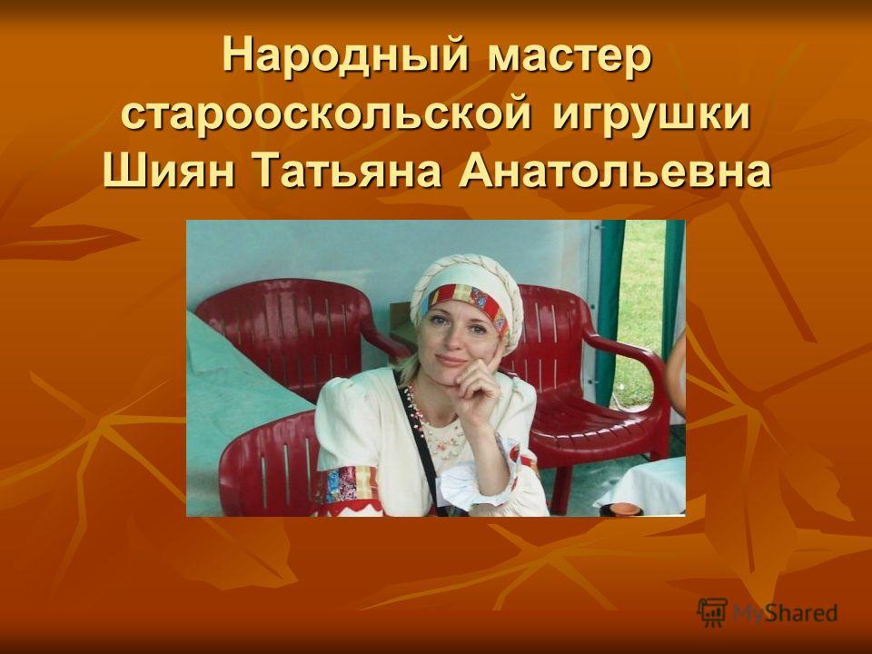 Народный мастер старооскольской игрушки Шиян Татьяна Анатольевна