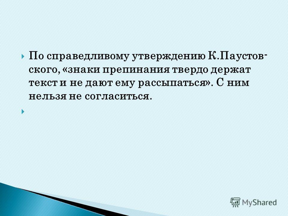 По справедливому утверждению К.Паустов- ского, «знаки препинания твердо держат текст и не дают ему рассыпаться». С ним нельзя не согласиться.