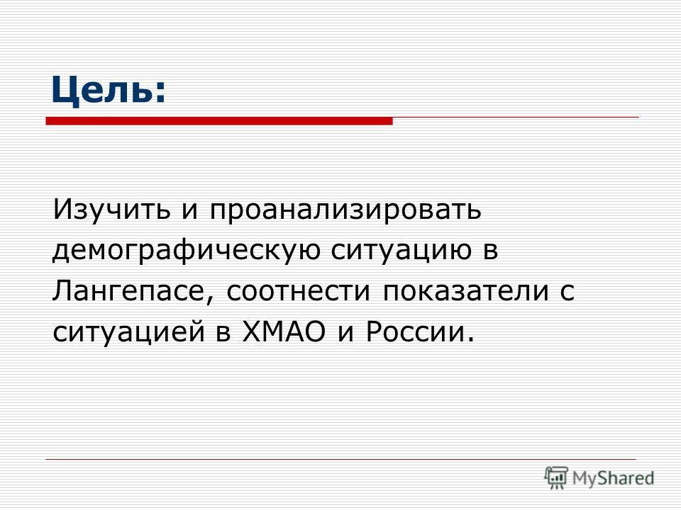 Цель: Изучить и проанализировать демографическую ситуацию в Лангепасе, соотнести показатели с ситуацией в ХМАО и России.