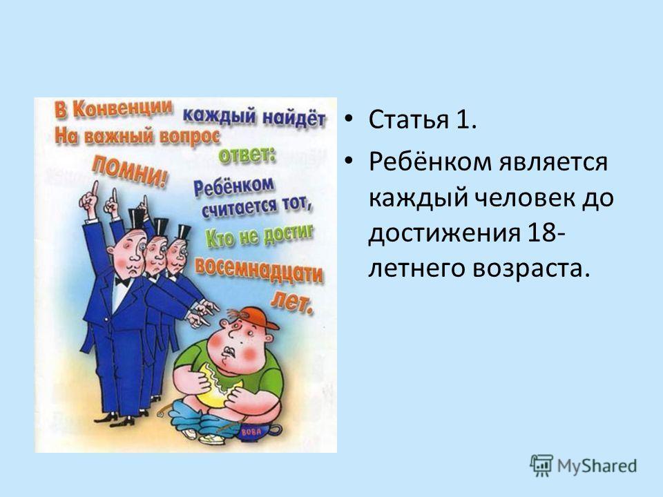 Статья 1. Ребёнком является каждый человек до достижения 18- летнего возраста.