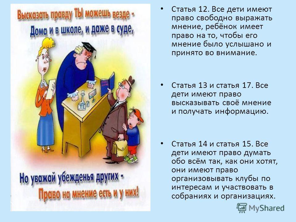 Статья 12. Все дети имеют право свободно выражать мнение, ребёнок имеет право на то, чтобы его мнение было услышано и принято во внимание. Статья 13 и статья 17. Все дети имеют право высказывать своё мнение и получать информацию. Статья 14 и статья 1