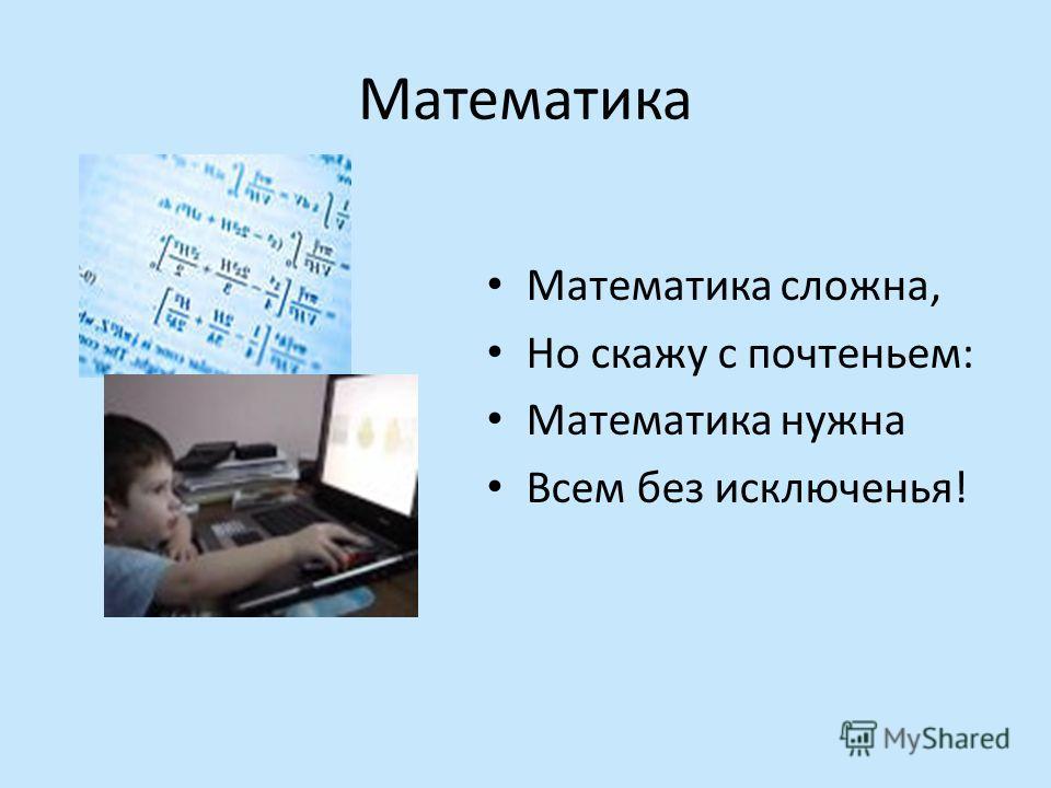 Математика Математика сложна, Но скажу с почтеньем: Математика нужна Всем без исключенья!
