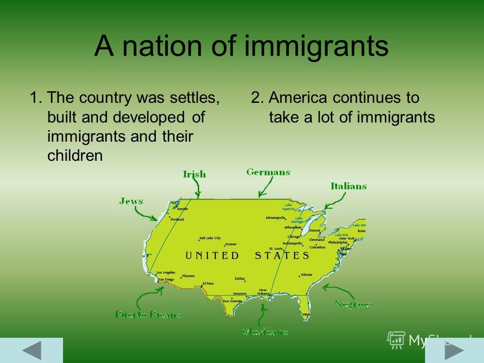 A nation of immigrants 1. The country was settles, built and developed of immigrants and their children 2. America continues to take a lot of immigrants