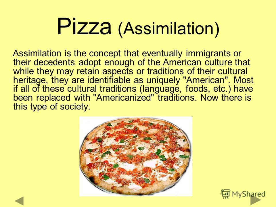 Pizza (Assimilation) Assimilation is the concept that eventually immigrants or their decedents adopt enough of the American culture that while they may retain aspects or traditions of their cultural heritage, they are identifiable as uniquely
