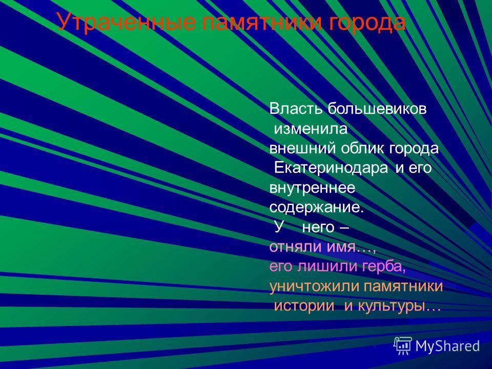 Власть большевиков изменила внешний облик города Екатеринодара и его внутреннее содержание. У него – отняли имя…, его лишили герба, уничтожили памятники истории и культуры… Утраченные памятники города
