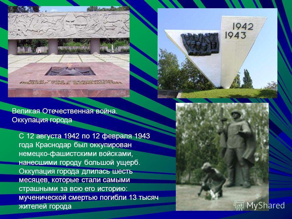 С 12 августа 1942 по 12 февраля 1943 года Краснодар был оккупирован немецко-фашистскими войсками, нанесшими городу большой ущерб. Оккупация города длилась шесть месяцев, которые стали самыми страшными за всю его историю: мученической смертью погибли