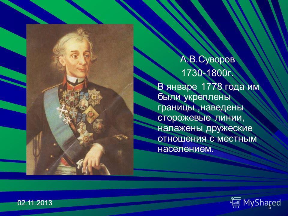 02.11.2013 5 А.В.Суворов 1730-1800г. В январе 1778 года им были укреплены границы,наведены сторожевые линии, налажены дружеские отношения с местным населением.