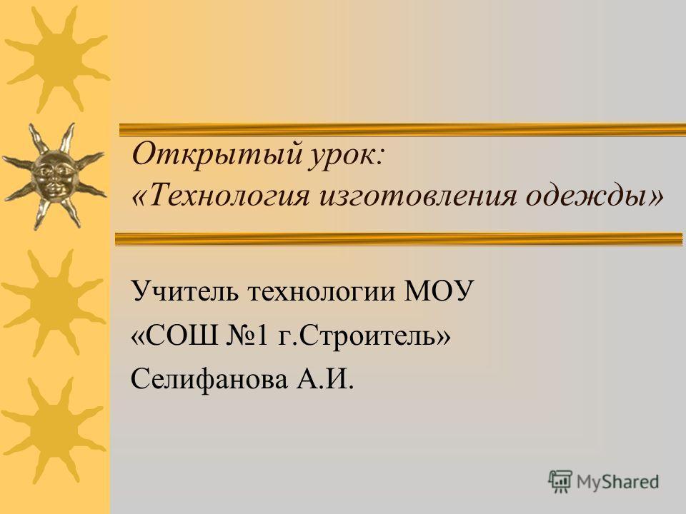 Открытый урок: «Технология изготовления одежды» Учитель технологии МОУ «СОШ 1 г.Строитель» Селифанова А.И.