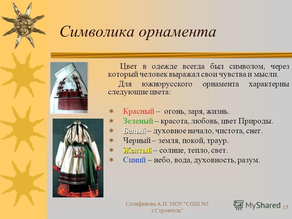 Символика орнамента Ц вет в одежде всегда был символом, через который человек выражал свои чувства и мысли. Для южнорусского орнамента характерны следующие цвета: Красный – огонь, заря, жизнь. Зеленый – красота, любовь, цвет Природы. Белый – духовное