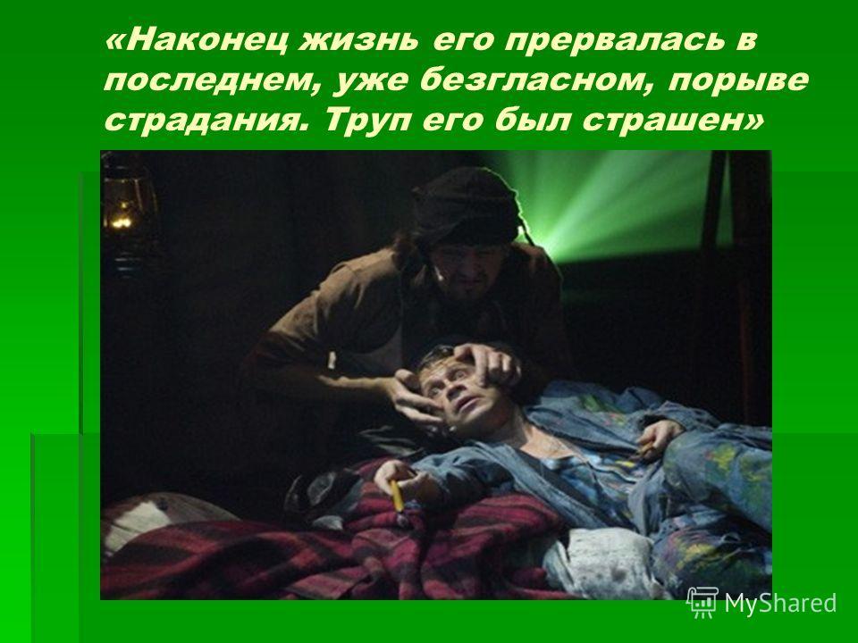 «Наконец жизнь его прервалась в последнем, уже безгласном, порыве страдания. Труп его был страшен»