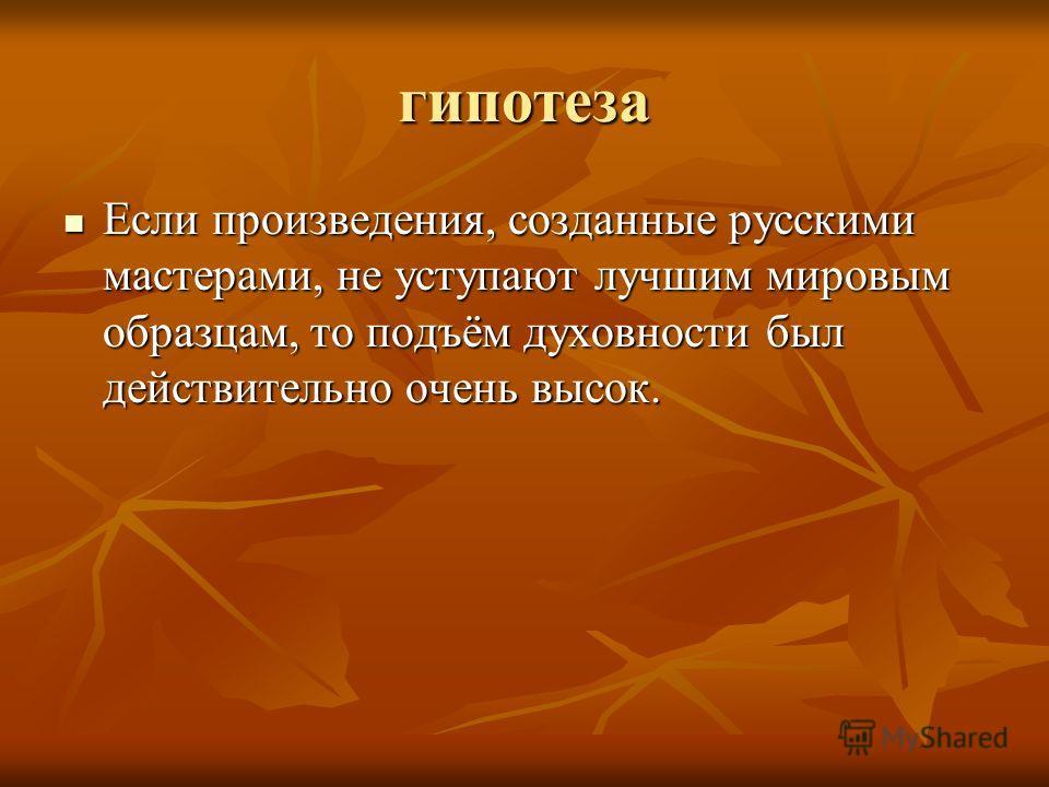 гипотеза Если произведения, созданные русскими мастерами, не уступают лучшим мировым образцам, то подъём духовности был действительно очень высок. Если произведения, созданные русскими мастерами, не уступают лучшим мировым образцам, то подъём духовно