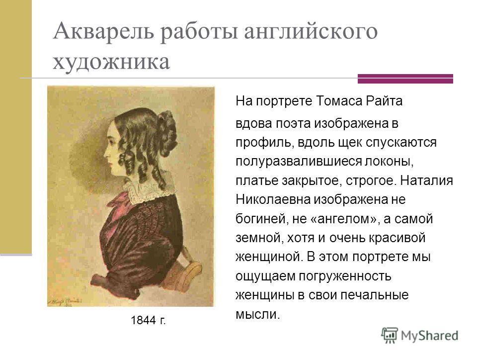 Акварель работы английского художника На портрете Томаса Райта вдова поэта изображена в профиль, вдоль щек спускаются полуразвалившиеся локоны, платье закрытое, строгое. Наталия Николаевна изображена не богиней, не «ангелом», а самой земной, хотя и о