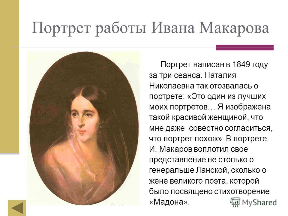 Портрет работы Ивана Макарова Портрет написан в 1849 году за три сеанса. Наталия Николаевна так отозвалась о портрете: «Это один из лучших моих портретов… Я изображена такой красивой женщиной, что мне даже совестно согласиться, что портрет похож». В
