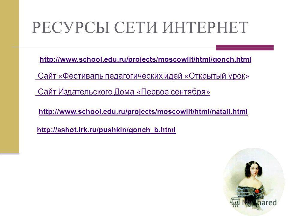 http://www.school.edu.ru/projects/moscowlit/html/natali.html http://ashot.irk.ru/pushkin/gonch_b.html Сайт Издательского Дома «Первое сентября» РЕСУРСЫ СЕТИ ИНТЕРНЕТ http://www.school.edu.ru/projects/moscowlit/html/gonch.html Сайт «Фестиваль педагоги