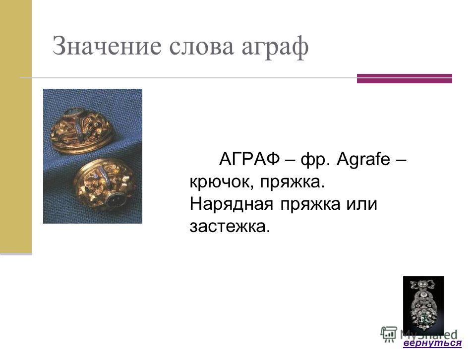 Значение слова аграф АГРАФ – фр. Аgrafe – крючок, пряжка. Нарядная пряжка или застежка. вернуться