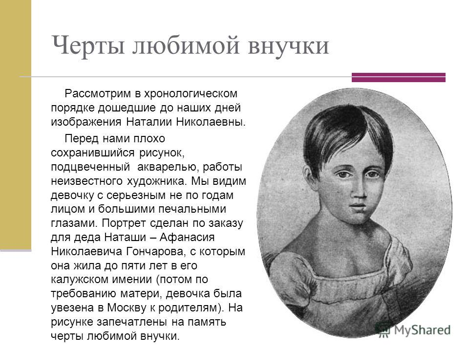 Черты любимой внучки Рассмотрим в хронологическом порядке дошедшие до наших дней изображения Наталии Николаевны. Перед нами плохо сохранившийся рисунок, подцвеченный акварелью, работы неизвестного художника. Мы видим девочку с серьезным не по годам л