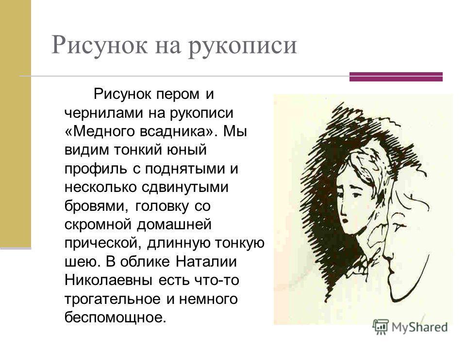 Рисунок на рукописи Рисунок пером и чернилами на рукописи «Медного всадника». Мы видим тонкий юный профиль с поднятыми и несколько сдвинутыми бровями, головку со скромной домашней прической, длинную тонкую шею. В облике Наталии Николаевны есть что-то