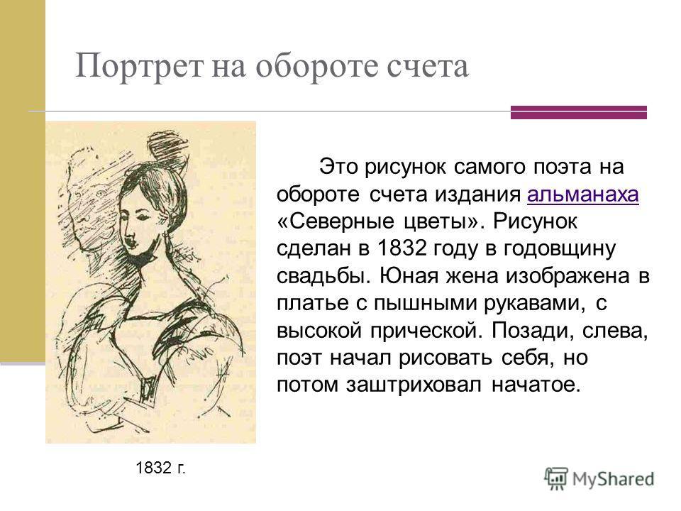 Портрет на обороте счета Это рисунок самого поэта на обороте счета издания альманаха «Северные цветы». Рисунок сделан в 1832 году в годовщину свадьбы. Юная жена изображена в платье с пышными рукавами, с высокой прической. Позади, слева, поэт начал ри