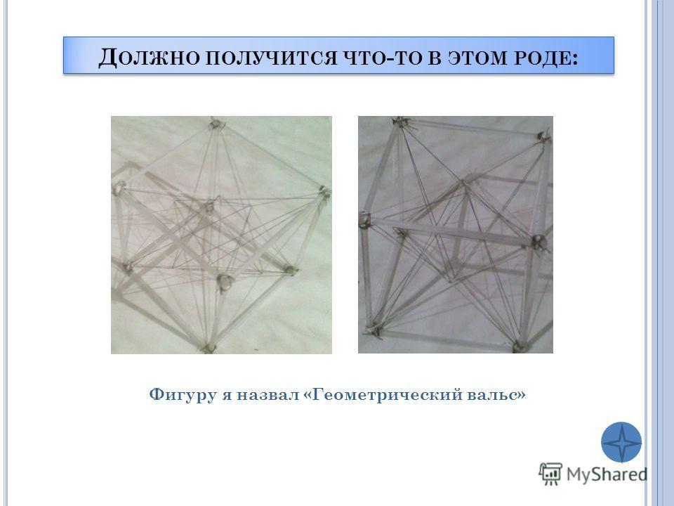Д ОЛЖНО ПОЛУЧИТСЯ ЧТО - ТО В ЭТОМ РОДЕ : Фигуру я назвал «Геометрический вальс»
