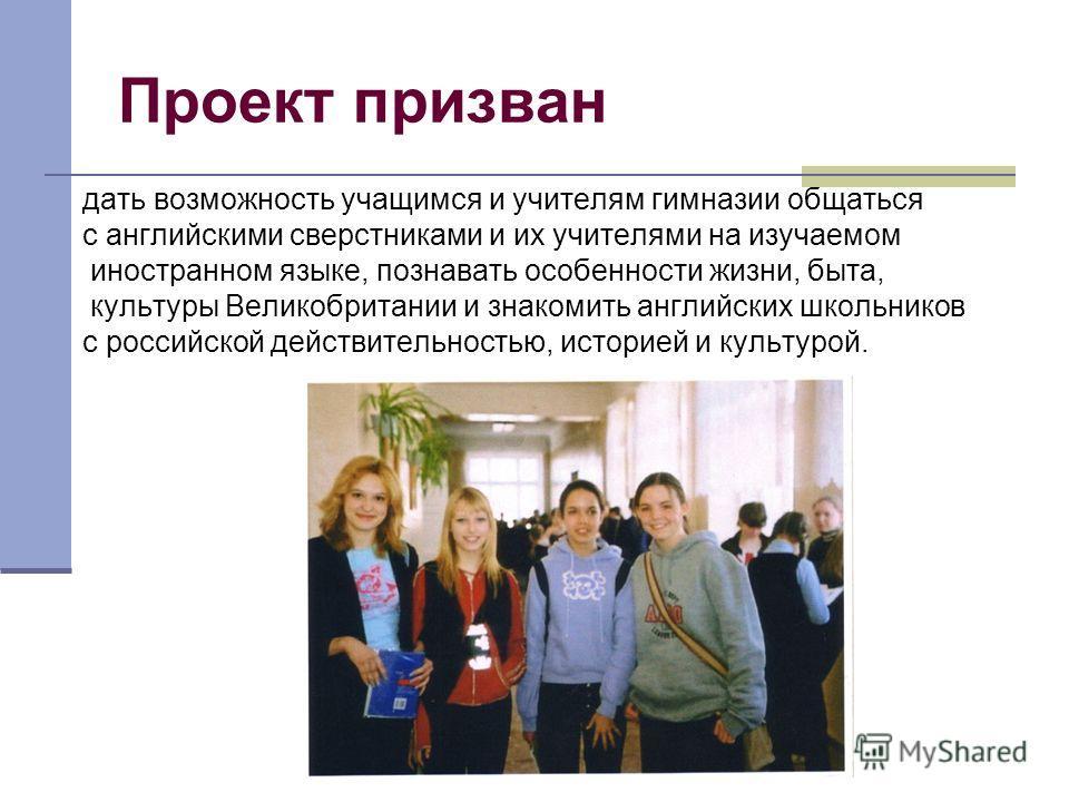 Проект призван дать возможность учащимся и учителям гимназии общаться с английскими сверстниками и их учителями на изучаемом иностранном языке, познавать особенности жизни, быта, культуры Великобритании и знакомить английских школьников с российской