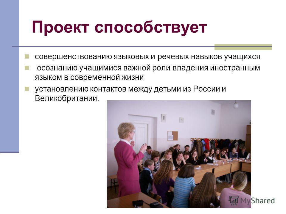 Проект способствует совершенствованию языковых и речевых навыков учащихся осознанию учащимися важной роли владения иностранным языком в современной жизни установлению контактов между детьми из России и Великобритании.