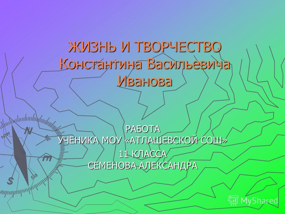 ЖИЗНЬ И ТВОРЧЕСТВО Константина Васильевича Иванова РАБОТА УЧЕНИКА МОУ «АТЛАШЕВСКОЙ СОШ» 11 КЛАССА СЕМЕНОВА АЛЕКСАНДРА