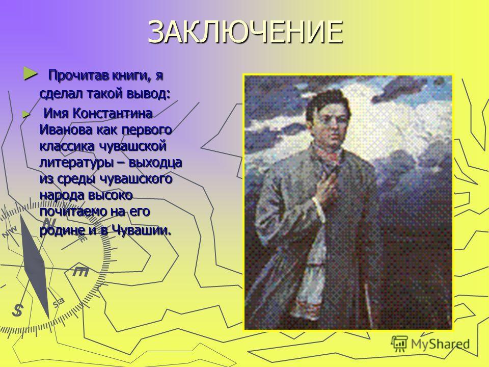 ЗАКЛЮЧЕНИЕ Прочитав книги, я сделал такой вывод: Прочитав книги, я сделал такой вывод: Имя Константина Иванова как первого классика чувашской литературы – выходца из среды чувашского народа высоко почитаемо на его родине и в Чувашии. Имя Константина