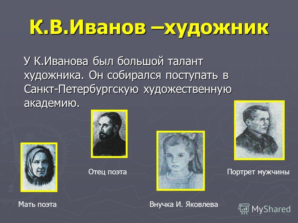 К.В.Иванов –художник У К.Иванова был большой талант художника. Он собирался поступать в Санкт-Петербургскую художественную академию. У К.Иванова был большой талант художника. Он собирался поступать в Санкт-Петербургскую художественную академию. Мать