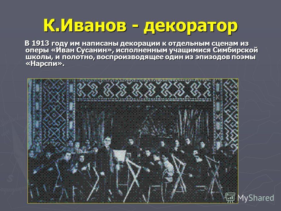 К.Иванов - декоратор В 1913 году им написаны декорации к отдельным сценам из оперы «Иван Сусанин», исполненным учащимися Симбирской школы, и полотно, воспроизводящее один из эпизодов поэмы «Нарспи». В 1913 году им написаны декорации к отдельным сцена
