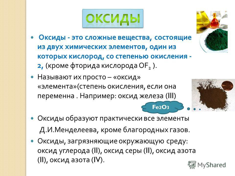 Оксиды - это сложные вещества, состоящие из двух химических элементов, один из которых кислород, со степенью окисления - 2, ( кроме фторида кислорода OF 2 ). Называют их просто – « оксид » « элемента »( степень окисления, если она переменна. Например