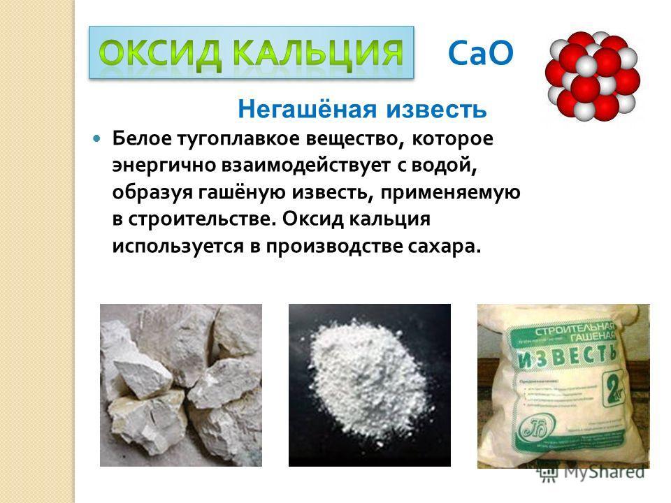 СаО Белое тугоплавкое вещество, которое энергично взаимодействует с водой, образуя гашёную известь, применяемую в строительстве. Оксид кальция используется в производстве сахара. Негашёная известь