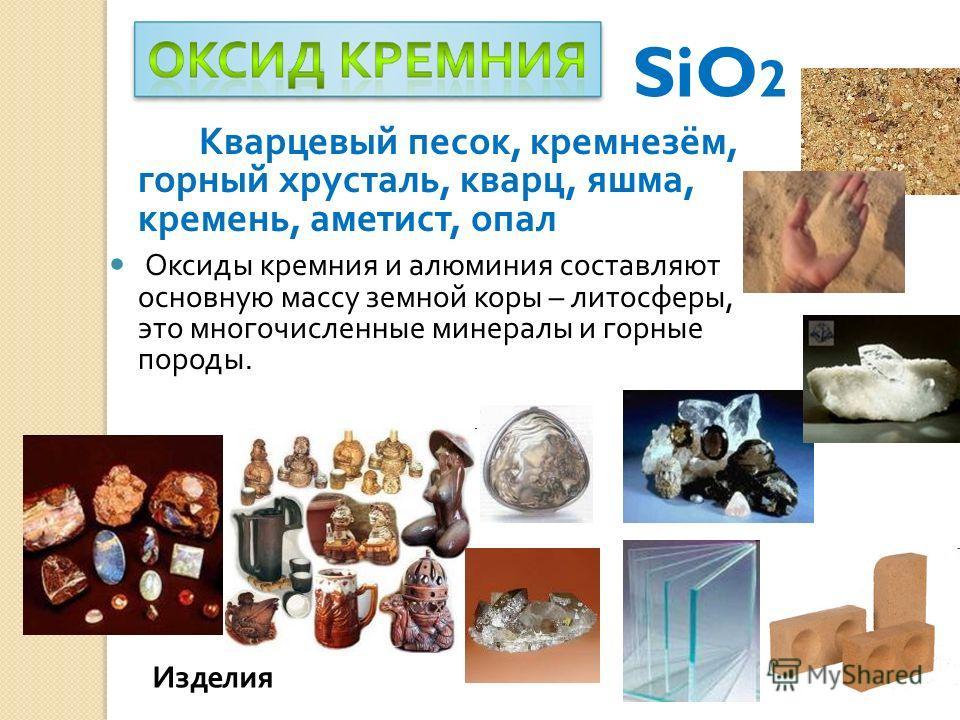 Кварцевый песок, кремнезём, горный хрусталь, кварц, яшма, кремень, аметист, опал Оксиды кремния и алюминия составляют основную массу земной коры – литосферы, это многочисленные минералы и горные породы. SiO 2 Изделия