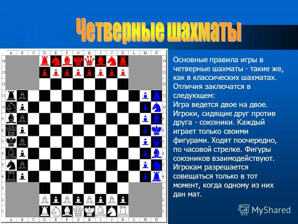 Основные правила игры в четверные шахматы - такие же, как в классических шахматах. Отличия заключатся в следующем: Игра ведется двое на двое. Игроки, сидящие друг против друга - союзники. Каждый играет только своими фигурами. Ходят поочередно, по час